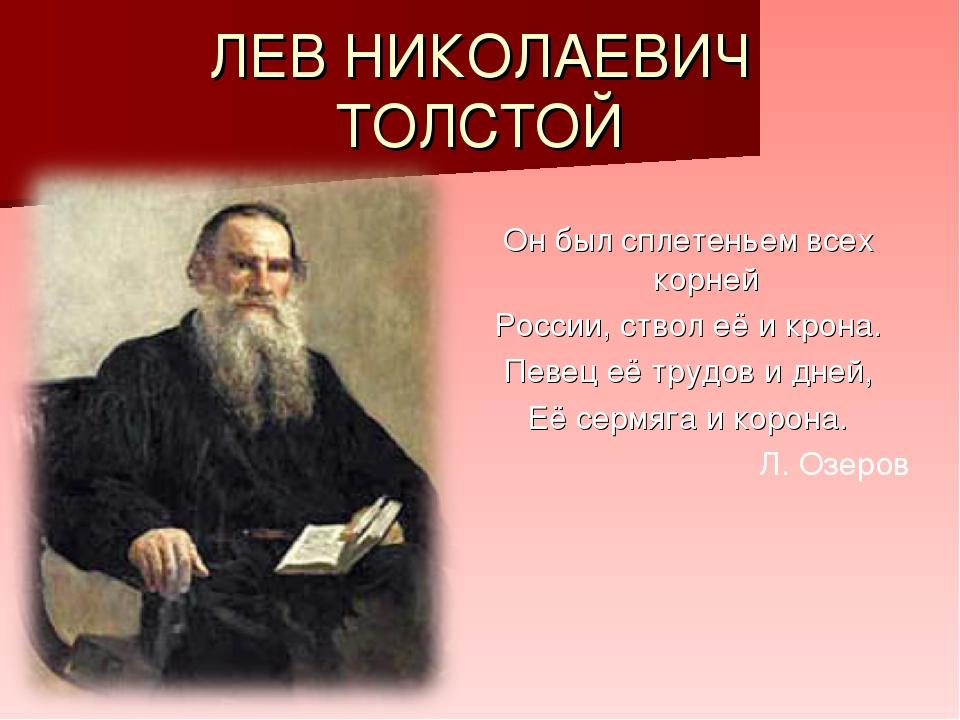 ЛЕВ НИКОЛАЕВИЧ ТОЛСТОЙ Он был сплетеньем всех корней России, ствол её и крона...