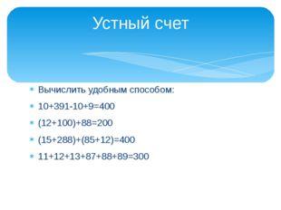 Вычислить удобным способом: 10+391-10+9=400 (12+100)+88=200 (15+288)+(85+12)=