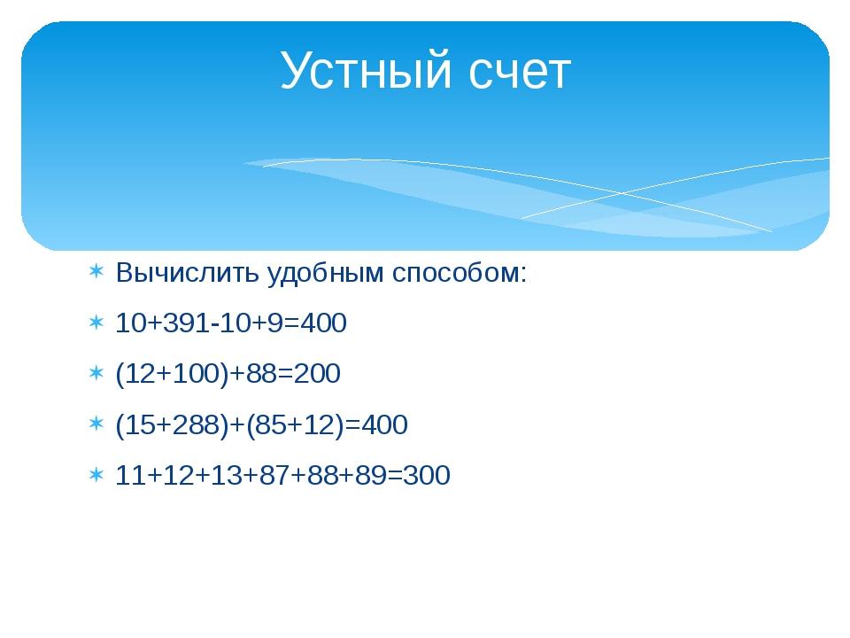 Вычислить удобным способом: 10+391-10+9=400 (12+100)+88=200 (15+288)+(85+12)=...