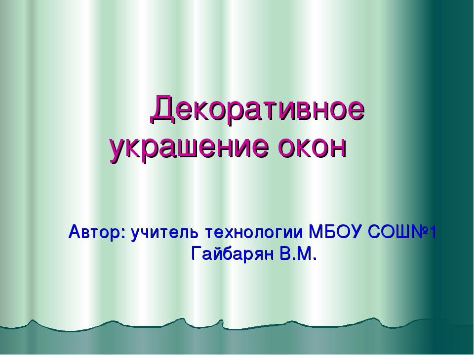 Декоративное украшение окон Автор: учитель технологии МБОУ СОШ№1 Гайбарян В.М.