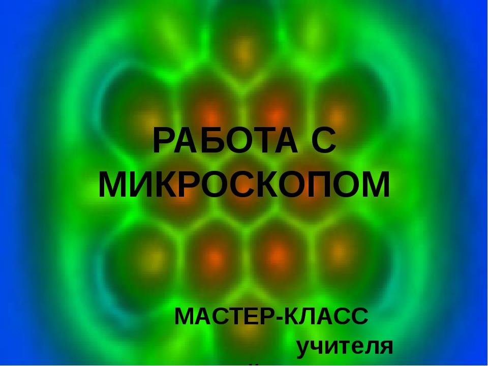 РАБОТА С МИКРОСКОПОМ МАСТЕР-КЛАСС учителя начальной школы Афанасовой Л.В.