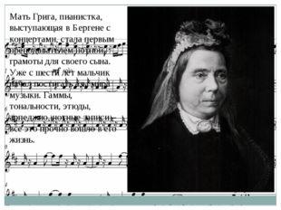 Мать Грига, пианистка, выступающая в Бергене с концертами, стала первым препо