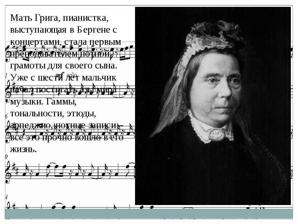 Мать Грига, пианистка, выступающая в Бергене с концертами, стала первым препо...