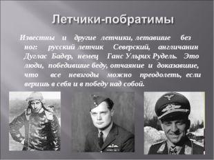 Известны и другие летчики, летавшие без ног: русский летчик Северский, англ