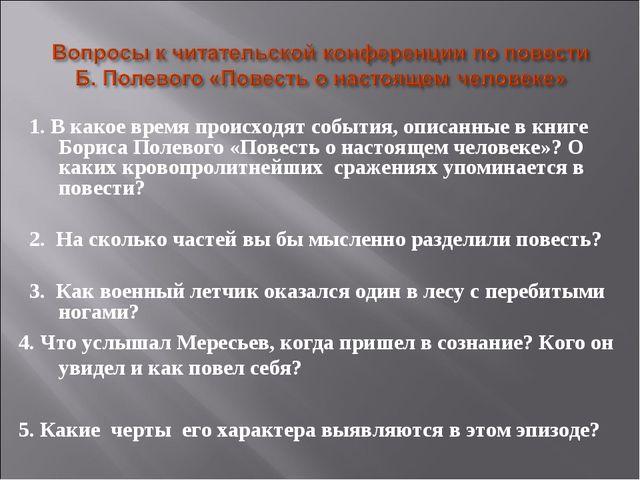 1. В какое время происходят события, описанные в книге Бориса Полевого «Пове...