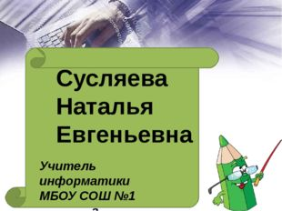 Сусляева Наталья Евгеньевна Учитель информатики МБОУ СОШ №1 г. Новосибирск