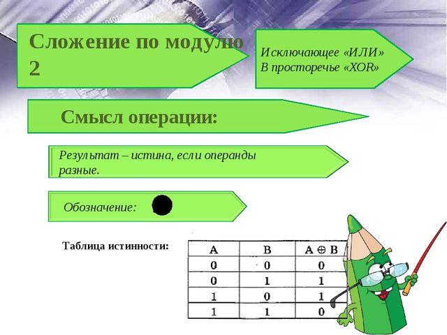 Таблица истинности: Смысл операции: Результат – истина, если операнды разные....