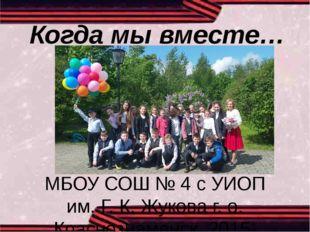Когда мы вместе… 5-Б МБОУ СОШ № 4 с УИОП им. Г. К. Жукова г. о. Краснознаменс