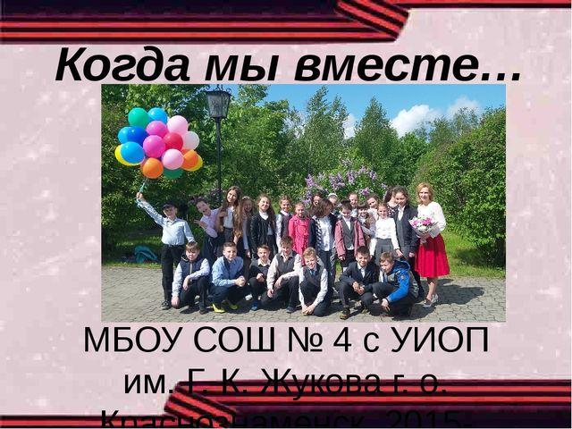 Когда мы вместе… 5-Б МБОУ СОШ № 4 с УИОП им. Г. К. Жукова г. о. Краснознаменс...