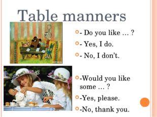 Table manners - Do you like … ? - Yes, I do. - No, I don't. -Would you like s