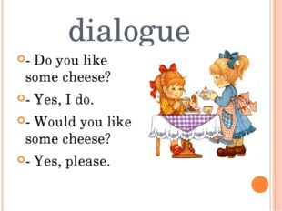 dialogue - Do you like some cheese? - Yes, I do. - Would you like some cheese