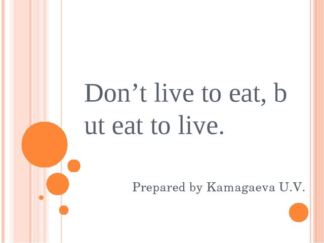 Don'tlivetoeat,buteattolive. Prepared by Kamagaeva U.V.