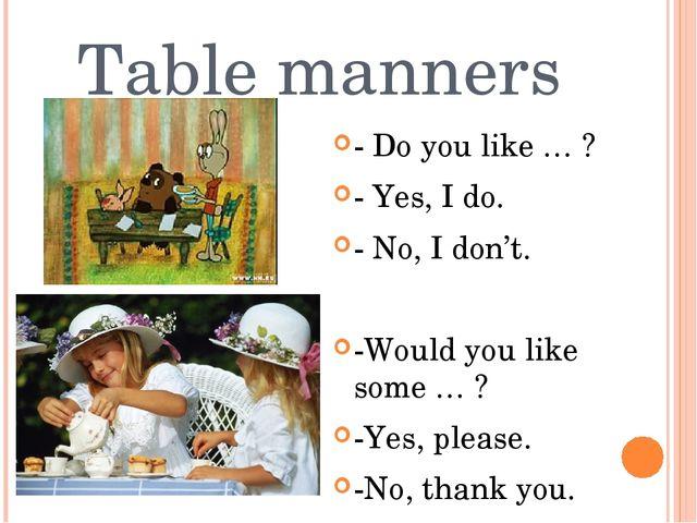 Table manners - Do you like … ? - Yes, I do. - No, I don't. -Would you like s...
