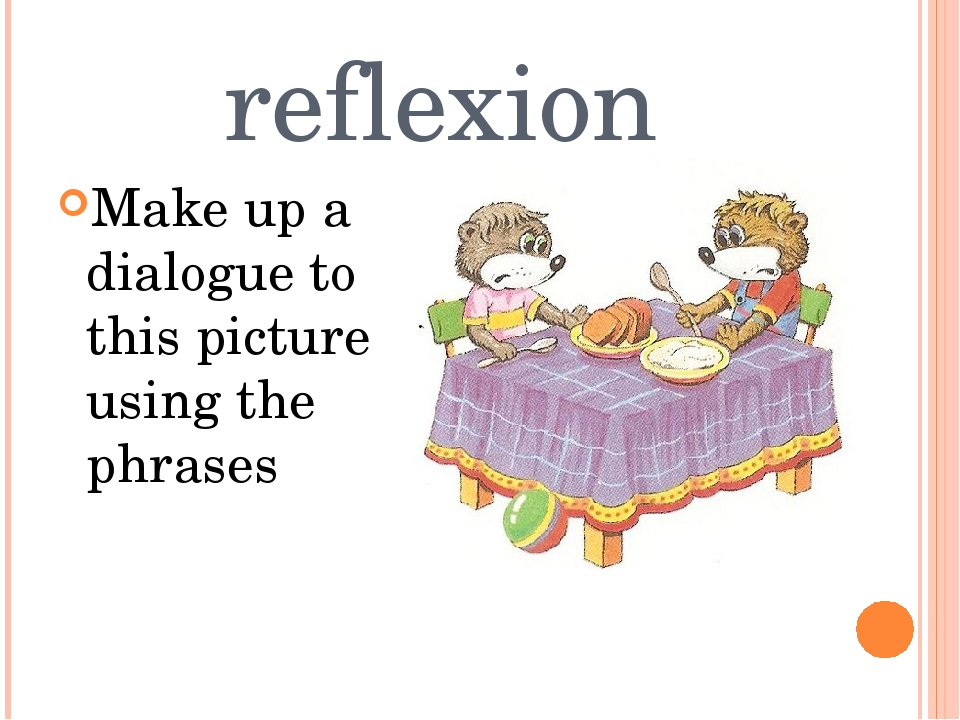 reflexion Make up a dialogue to this picture using the phrases