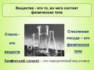 Вещества - это то, из чего состоят физические тела Стекло - это вещество Сте