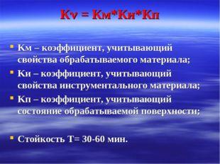 К = Км*Ки*Кп Kм – коэффициент, учитывающий свойства обрабатываемого материал