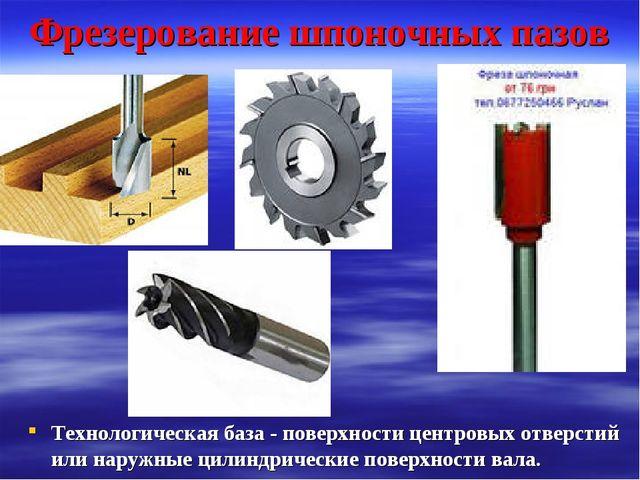 Фрезерование шпоночных пазов Технологическая база - поверхности центровых отв...