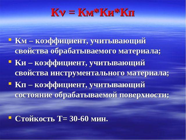 К = Км*Ки*Кп Kм – коэффициент, учитывающий свойства обрабатываемого материал...