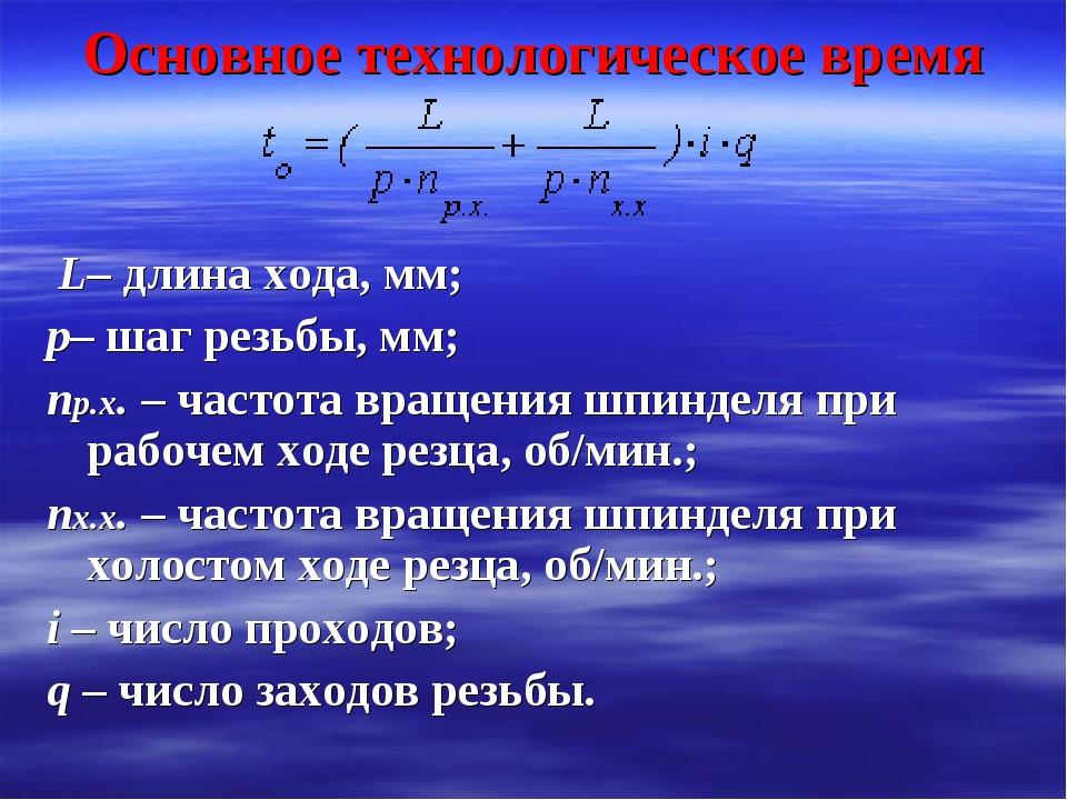 Основное технологическое время L– длина хода, мм; p– шаг резьбы, мм; np.x. –...