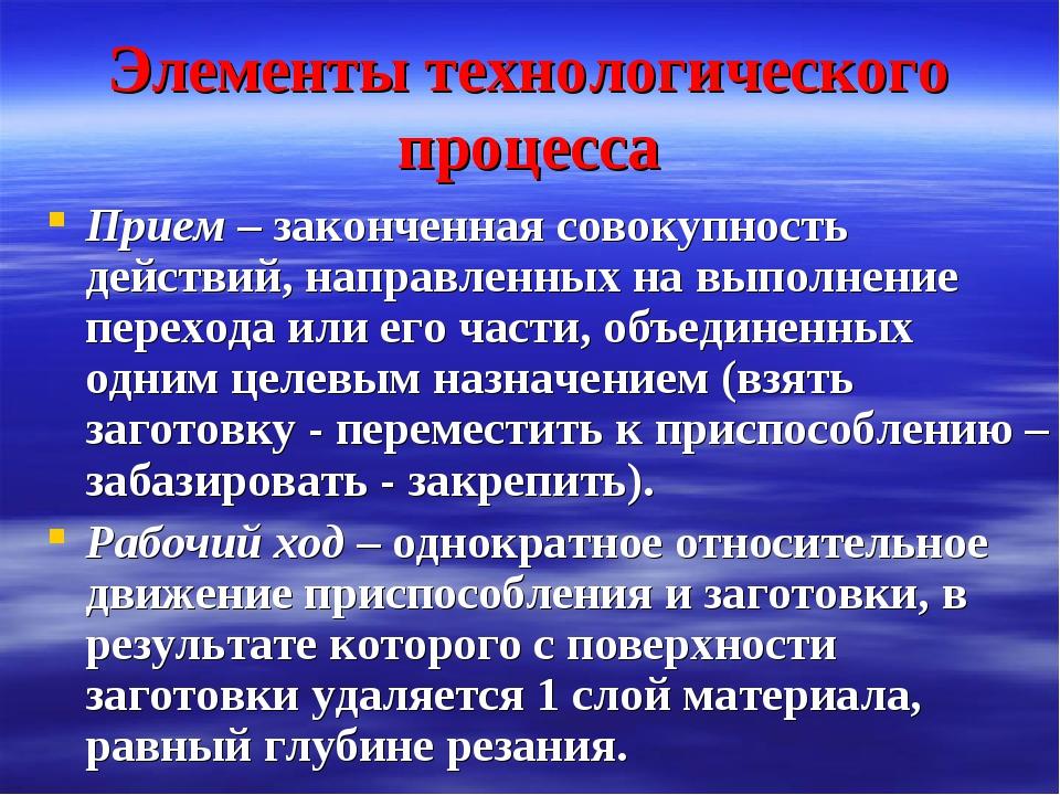 Элементы технологического процесса Прием – законченная совокупность действий,...
