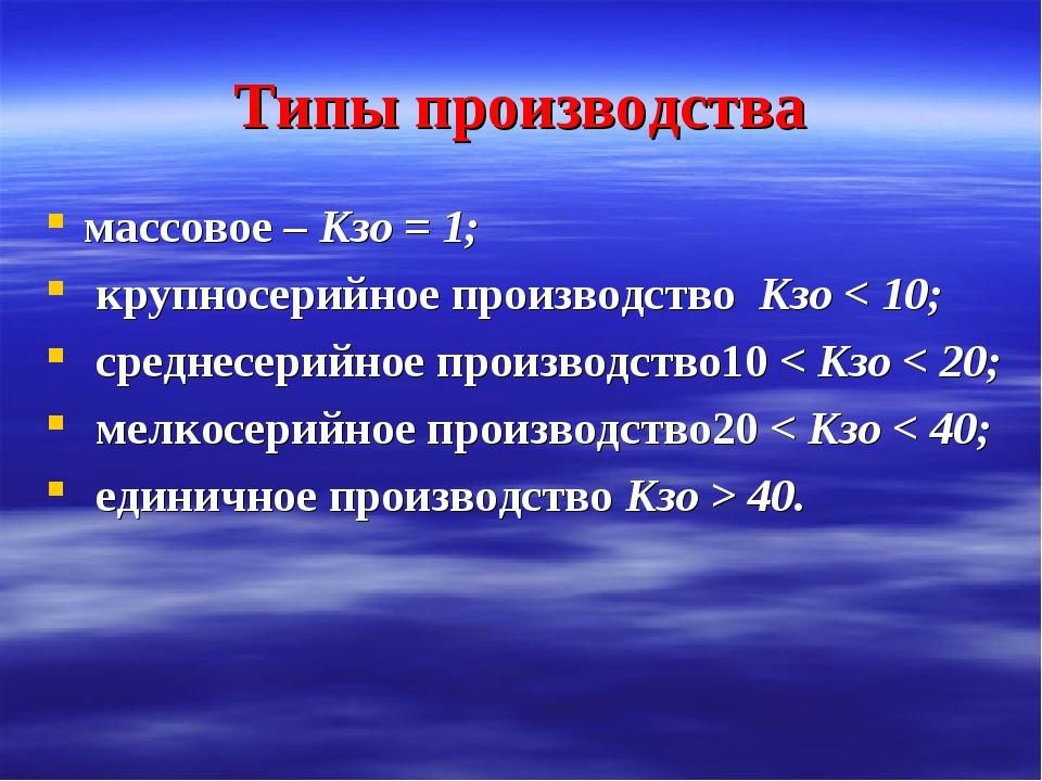 Типы производства массовое – Кзо = 1; крупносерийное производство Кзо < 10; с...