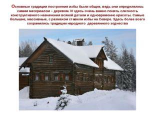 Основные традиции построения избы были общие, ведь они определялись самим мат