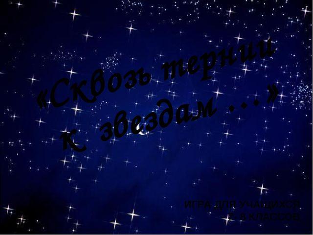 «Сквозь тернии к звездам …» ИГРА ДЛЯ УЧАЩИХСЯ 7- 8 КЛАССОВ