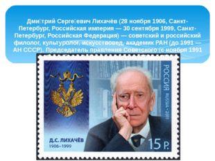 Дми́трий Серге́евич Лихачёв (28 ноября 1906, Санкт-Петербург, Российская импе