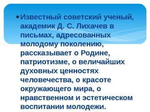 Известный советский ученый, академик Д. С. Лихачев в письмах, адресованных мо