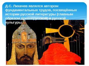 Д.С. Лихачев являлся автором фундаментальных трудов, посвящённых истории русс