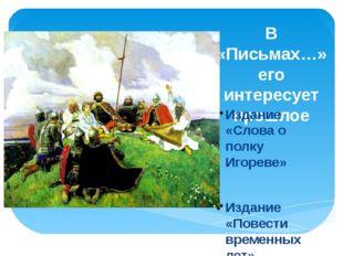 В «Письмах…» его интересует прошлое Издание «Слова о полку Игореве» Издание «