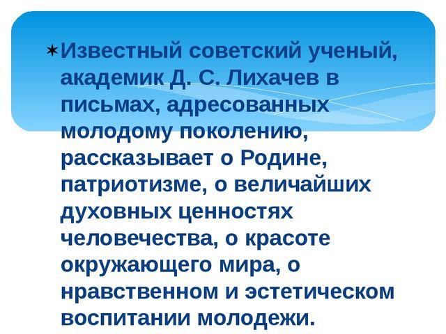 Известный советский ученый, академик Д. С. Лихачев в письмах, адресованных мо...