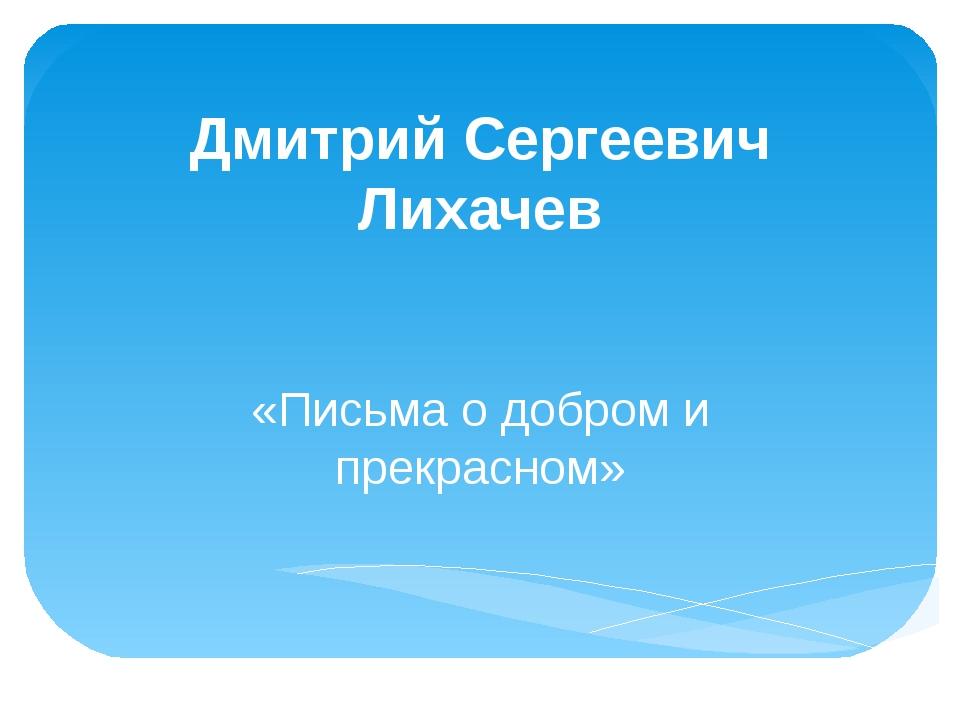 Дмитрий Сергеевич Лихачев «Письма о добром и прекрасном»