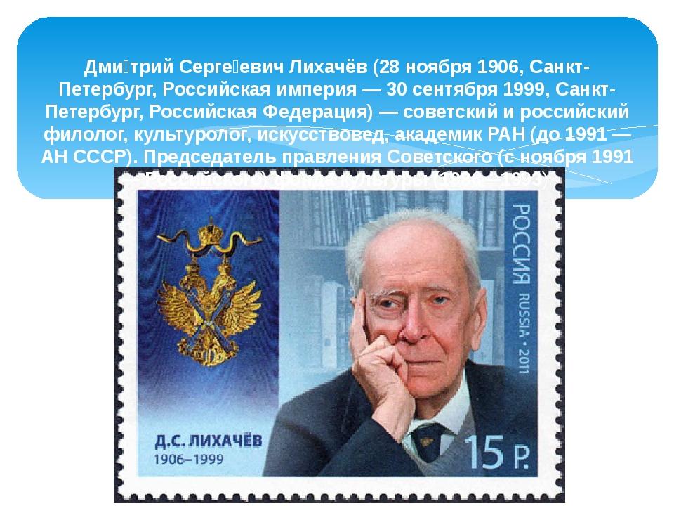 Дми́трий Серге́евич Лихачёв (28 ноября 1906, Санкт-Петербург, Российская импе...