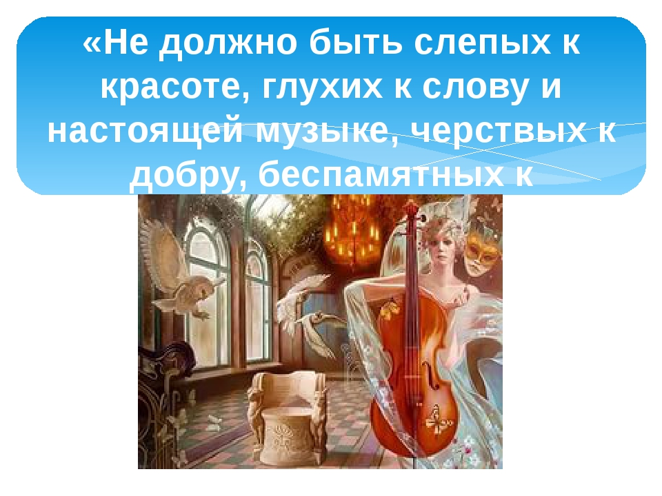 «Не должно быть слепых к красоте, глухих к слову и настоящей музыке, черствых...