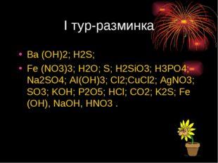 I тур-разминка Ba (OH)2; H2S; Fe (NO3)3; H2O; S; H2SiO3; H3PO4; Na2SO4; AI(OH