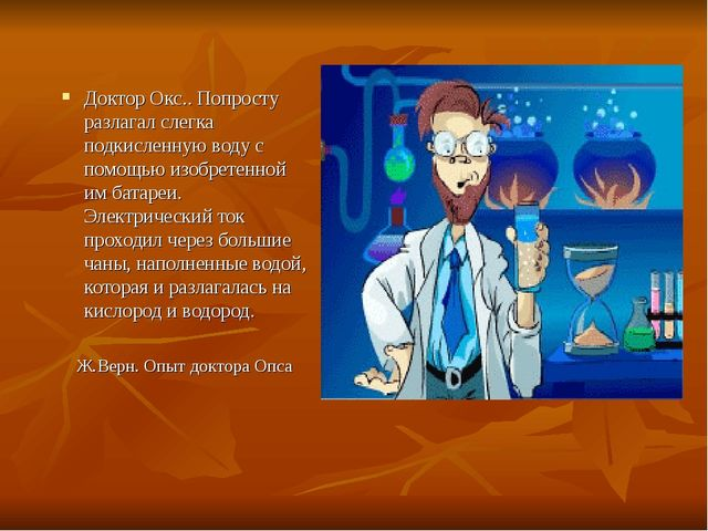 Доктор Окс.. Попросту разлагал слегка подкисленную воду с помощью изобретенно...