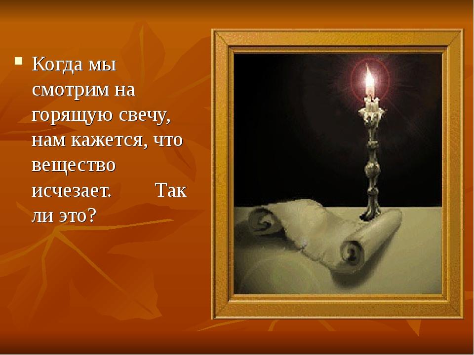 Когда мы смотрим на горящую свечу, нам кажется, что вещество исчезает. Так ли...