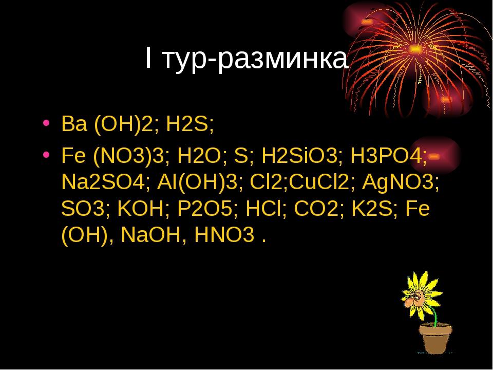 I тур-разминка Ba (OH)2; H2S; Fe (NO3)3; H2O; S; H2SiO3; H3PO4; Na2SO4; AI(OH...