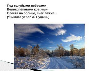 Под голубыми небесами Великолепными коврами, Блестя на солнце, снег лежит… (