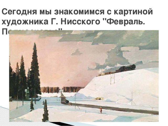 """Сегодня мы знакомимся с картиной художника Г. Нисского """"Февраль. Подмосковье""""."""