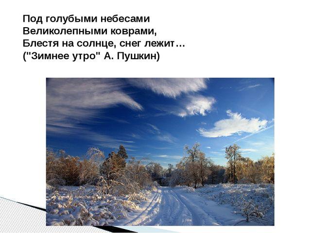 Под голубыми небесами Великолепными коврами, Блестя на солнце, снег лежит… (...