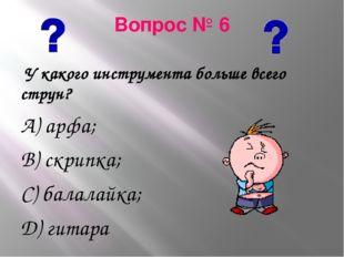 Вопрос № 6 У какого инструмента больше всего струн? А) арфа; В) скрипка; С) б