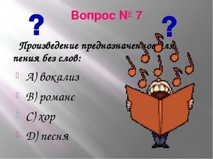 Вопрос № 7 Произведение предназначенное для пения без слов: А) вокализ В) ром