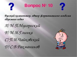 Вопрос № 10 Русский композитор, автор фортепианного альбома «Времена года» А)