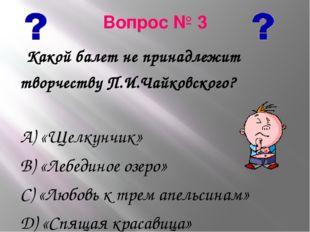 Вопрос № 3 Какой балет не принадлежит творчеству П.И.Чайковского? А) «Щелкунч