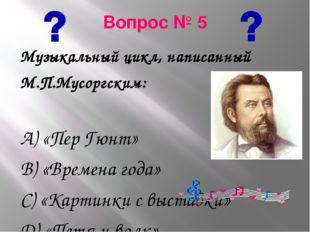 Вопрос № 5 Музыкальный цикл, написанный М.П.Мусоргским: А) «Пер Гюнт» В) «Вре