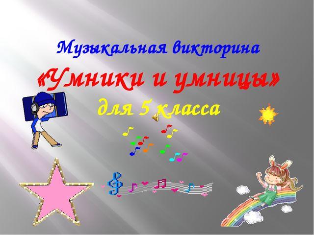 Музыкальная викторина «Умники и умницы» для 5 класса