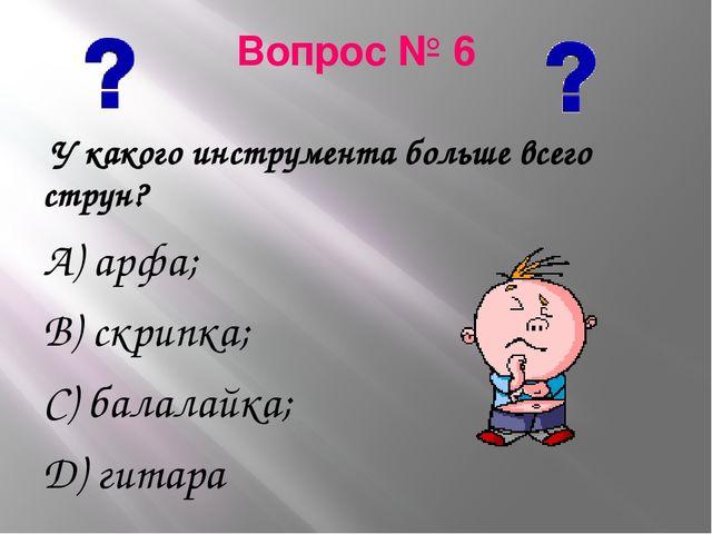 Вопрос № 6 У какого инструмента больше всего струн? А) арфа; В) скрипка; С) б...