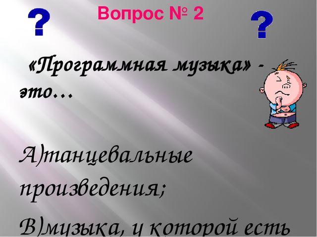 Вопрос № 2 «Программная музыка» - это… А)танцевальные произведения; В)музыка,...